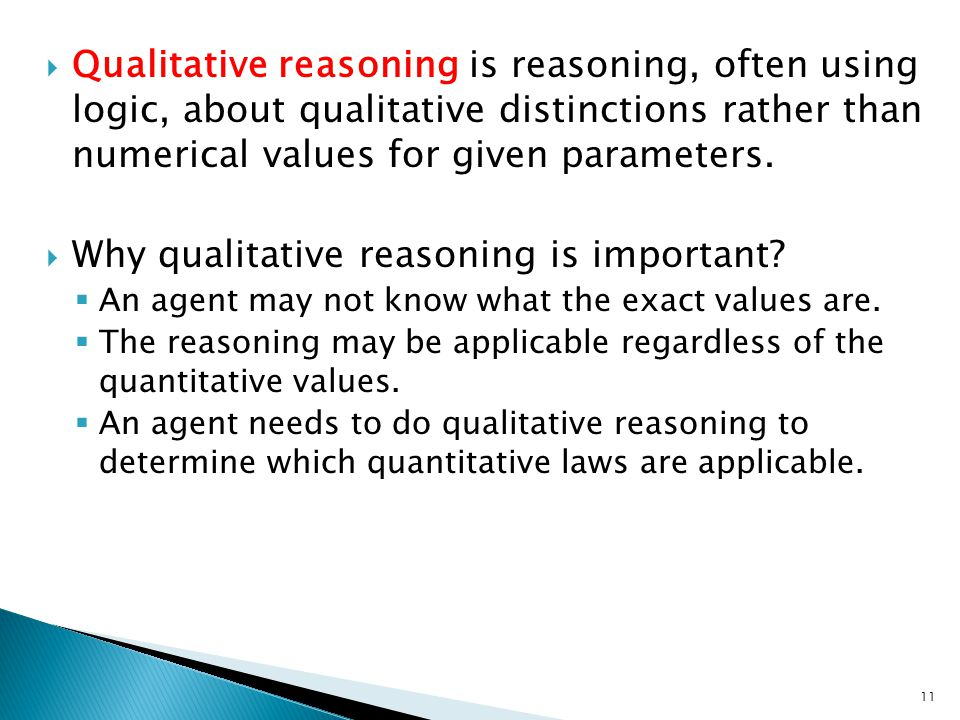  Qualitative reasoning is reasoning, often using logic, about qualitative distinctions rather than numerical values for given parameters.  Why quali
