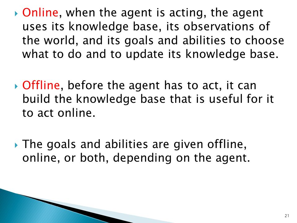  Online, when the agent is acting, the agent uses its knowledge base, its observations of the world, and its goals and abilities to choose what to do