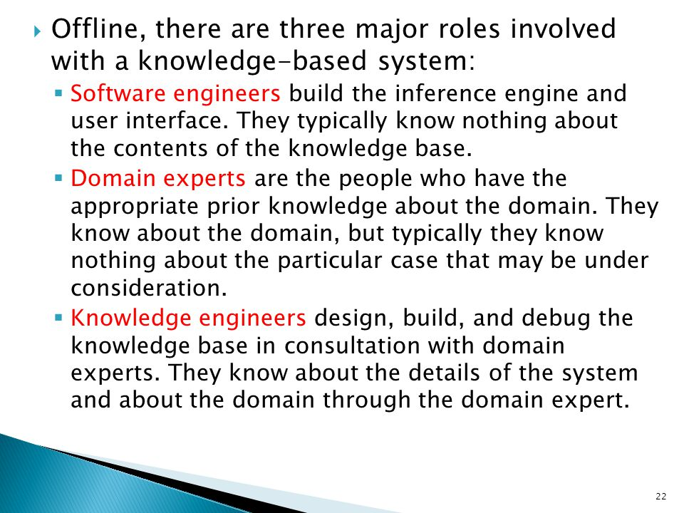  Offline, there are three major roles involved with a knowledge-based system:  Software engineers build the inference engine and user interface. The