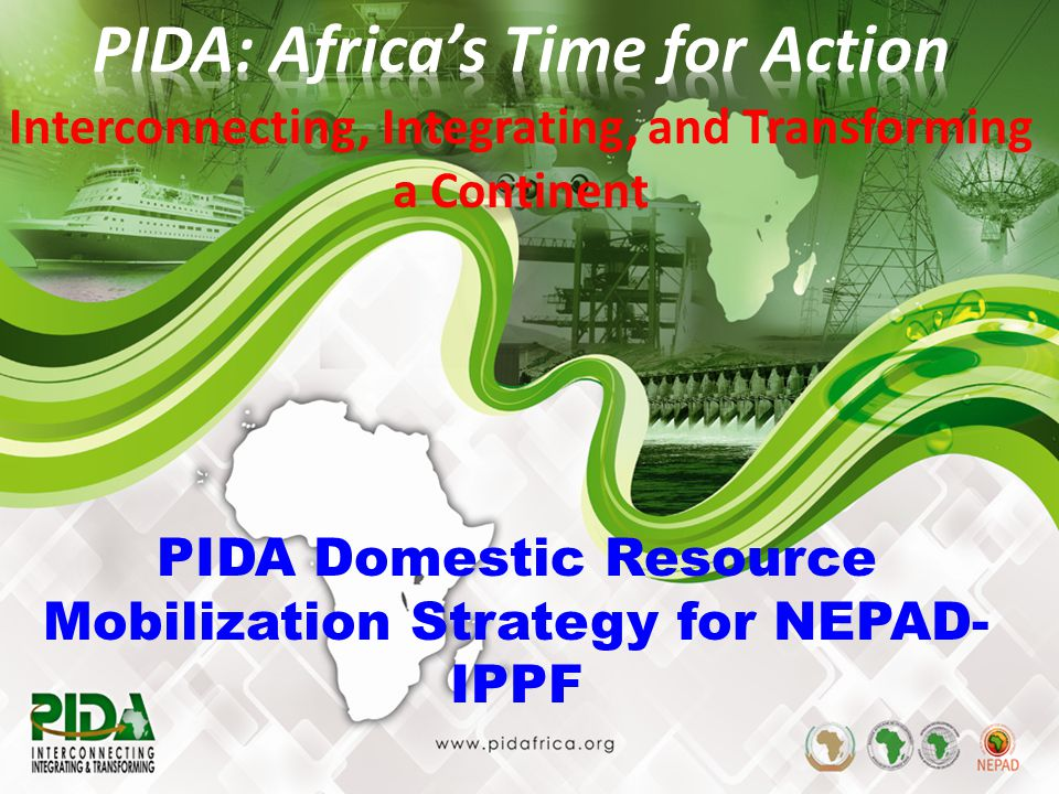 1 PIDA Domestic Resource Mobilization Strategy for NEPAD- IPPF Interconnecting, Integrating, and Transforming a Continent
