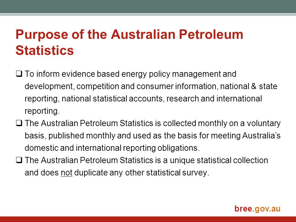 bree.gov.au Purpose of the Australian Petroleum Statistics  To inform evidence based energy policy management and development, competition and consum