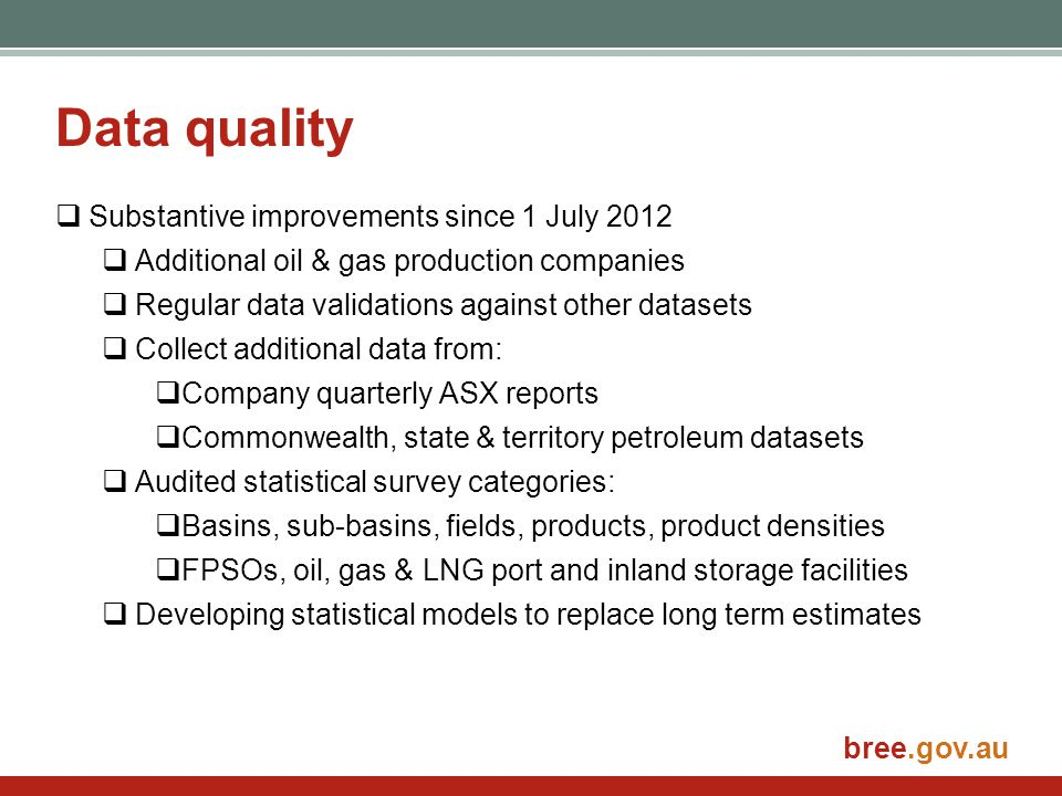 bree.gov.au Data quality  Substantive improvements since 1 July 2012  Additional oil & gas production companies  Regular data validations against o