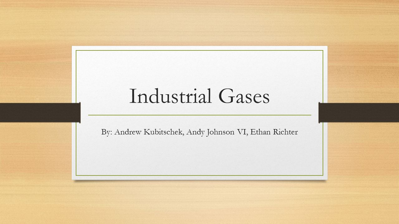 Industrial Gases By: Andrew Kubitschek, Andy Johnson VI, Ethan Richter