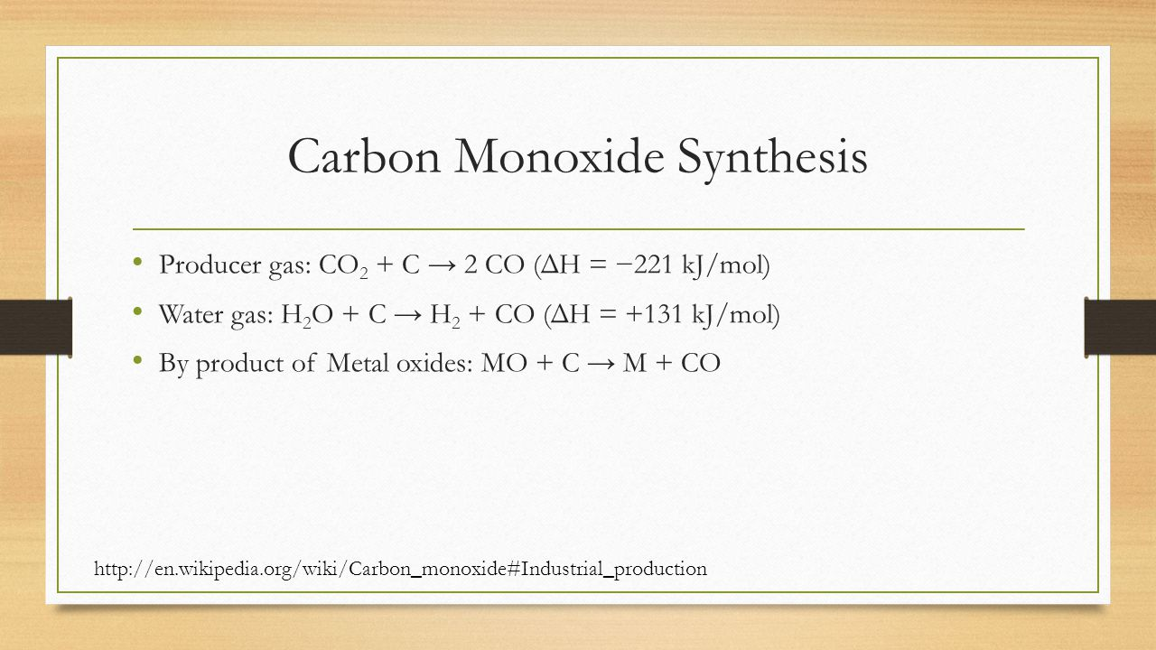 Carbon Monoxide Synthesis Producer gas: CO 2 + C → 2 CO (ΔH = −221 kJ/mol) Water gas: H 2 O + C → H 2 + CO (ΔH = +131 kJ/mol) By product of Metal oxides: MO + C → M + CO http://en.wikipedia.org/wiki/Carbon_monoxide#Industrial_production