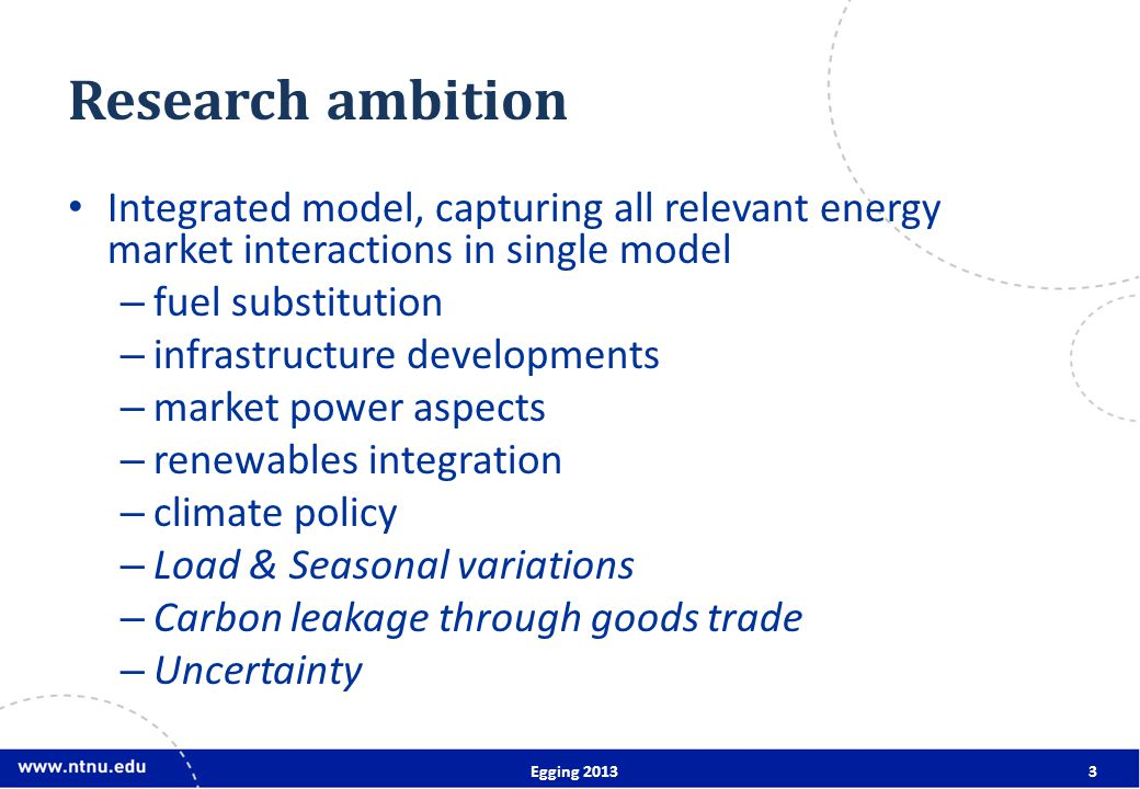 Research ambition Integrated model, capturing all relevant energy market interactions in single model – fuel substitution – infrastructure developments – market power aspects – renewables integration – climate policy – Load & Seasonal variations – Carbon leakage through goods trade – Uncertainty Egging 20133