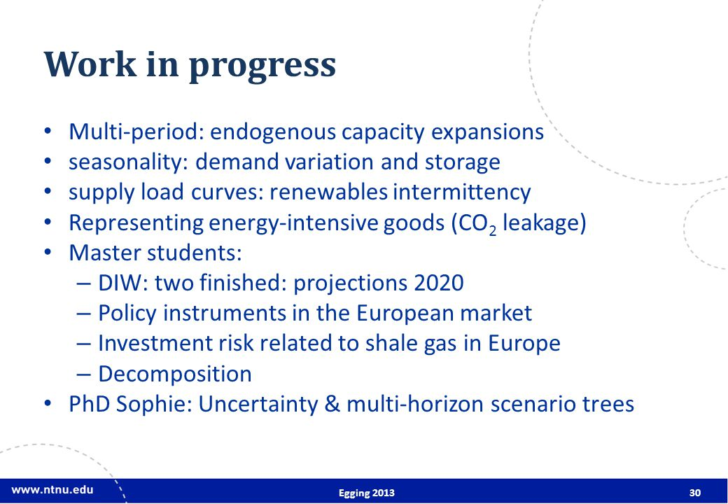 Work in progress Multi-period: endogenous capacity expansions seasonality: demand variation and storage supply load curves: renewables intermittency Representing energy-intensive goods (CO 2 leakage) Master students: – DIW: two finished: projections 2020 – Policy instruments in the European market – Investment risk related to shale gas in Europe – Decomposition PhD Sophie: Uncertainty & multi-horizon scenario trees Egging 201330