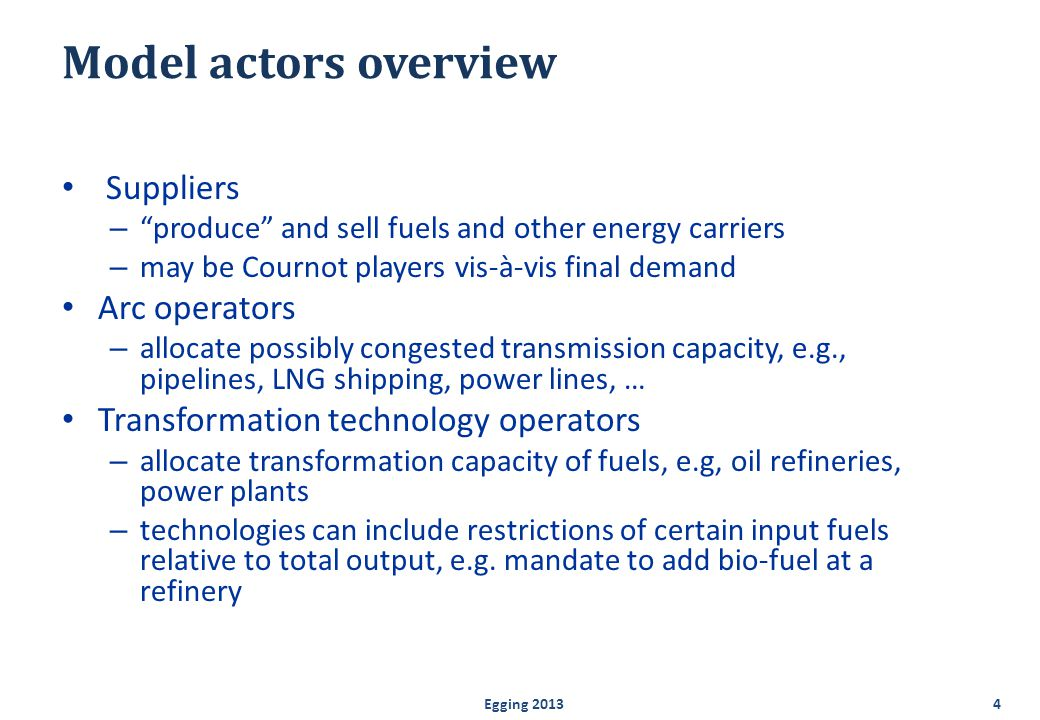 Model actors overview continued Storage operators – allow suppliers to shift fuels over seasons/hours Emission permit auctioneer – allocates permits for various pollutants and green-house gases – global, regional or nodal level – emission trading and emission taxes Final demand for energy – linear inverse demand curve by sector.