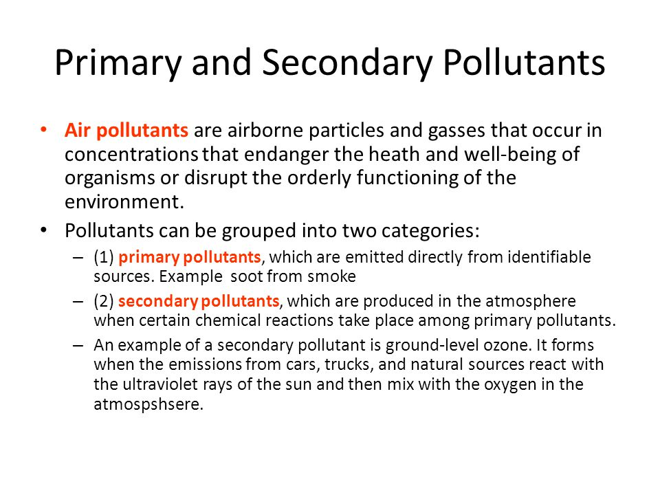 Primary and Secondary Pollutants Air pollutants are airborne particles and gasses that occur in concentrations that endanger the heath and well-being of organisms or disrupt the orderly functioning of the environment.
