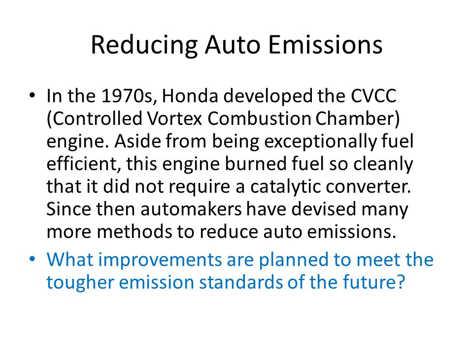 Reducing Auto Emissions In the 1970s, Honda developed the CVCC (Controlled Vortex Combustion Chamber) engine.