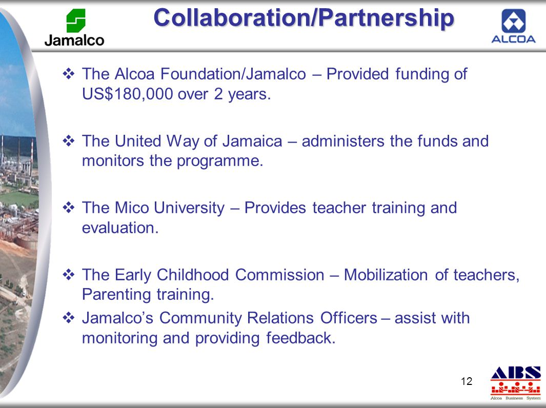 Collaboration/Partnership  The Alcoa Foundation/Jamalco – Provided funding of US$180,000 over 2 years.  The United Way of Jamaica – administers the