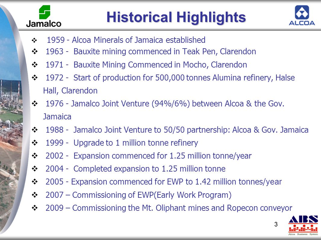 3 Historical Highlights  1959 - Alcoa Minerals of Jamaica established  1963 - Bauxite mining commenced in Teak Pen, Clarendon  1971 - Bauxite Minin