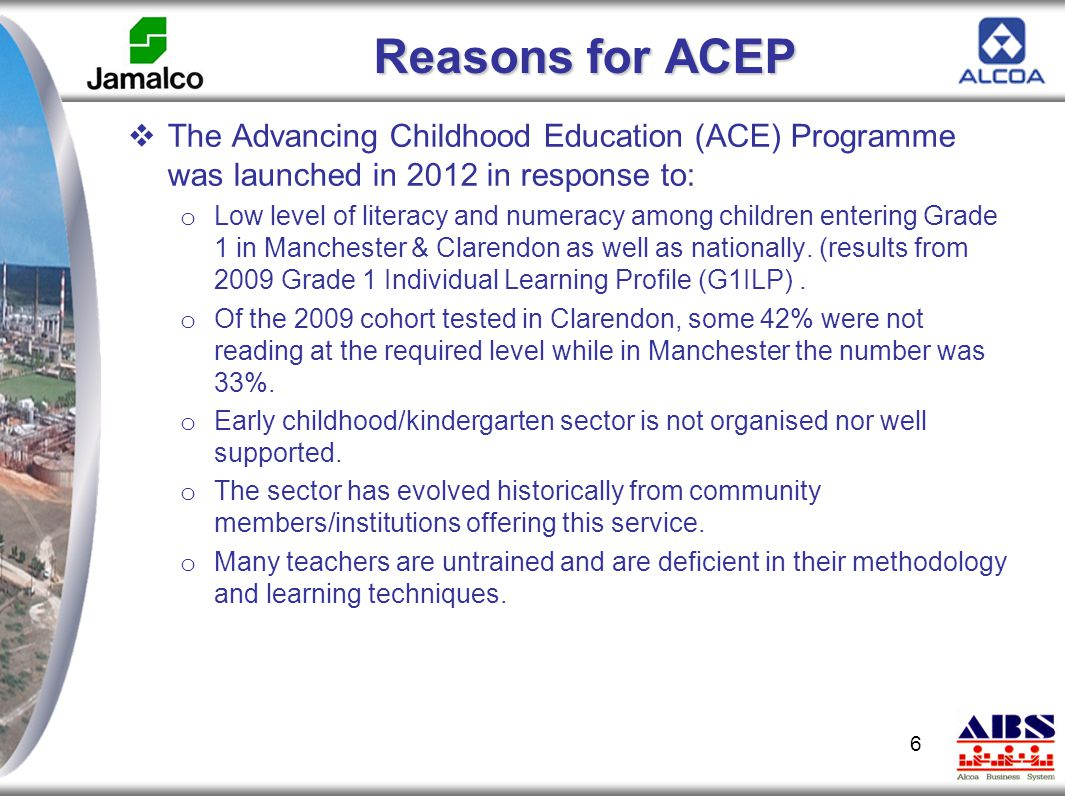 Reasons for ACEP  The Advancing Childhood Education (ACE) Programme was launched in 2012 in response to: o Low level of literacy and numeracy among c