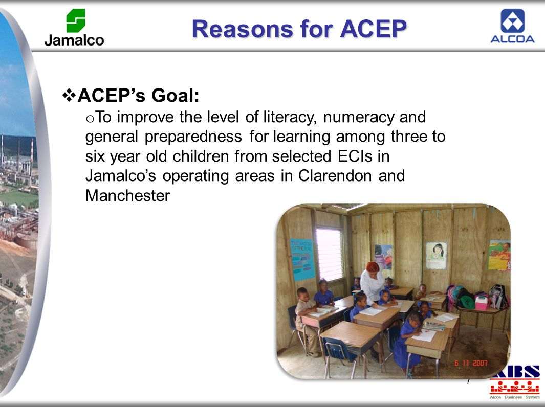 Reasons for ACEP 7  ACEP's Goal: o To improve the level of literacy, numeracy and general preparedness for learning among three to six year old child