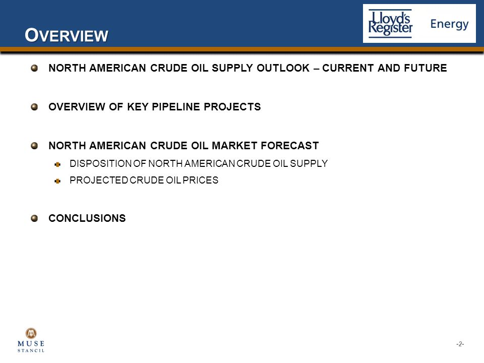 O VERVIEW NORTH AMERICAN CRUDE OIL SUPPLY OUTLOOK – CURRENT AND FUTURE OVERVIEW OF KEY PIPELINE PROJECTS NORTH AMERICAN CRUDE OIL MARKET FORECAST DISPOSITION OF NORTH AMERICAN CRUDE OIL SUPPLY PROJECTED CRUDE OIL PRICES CONCLUSIONS -2-