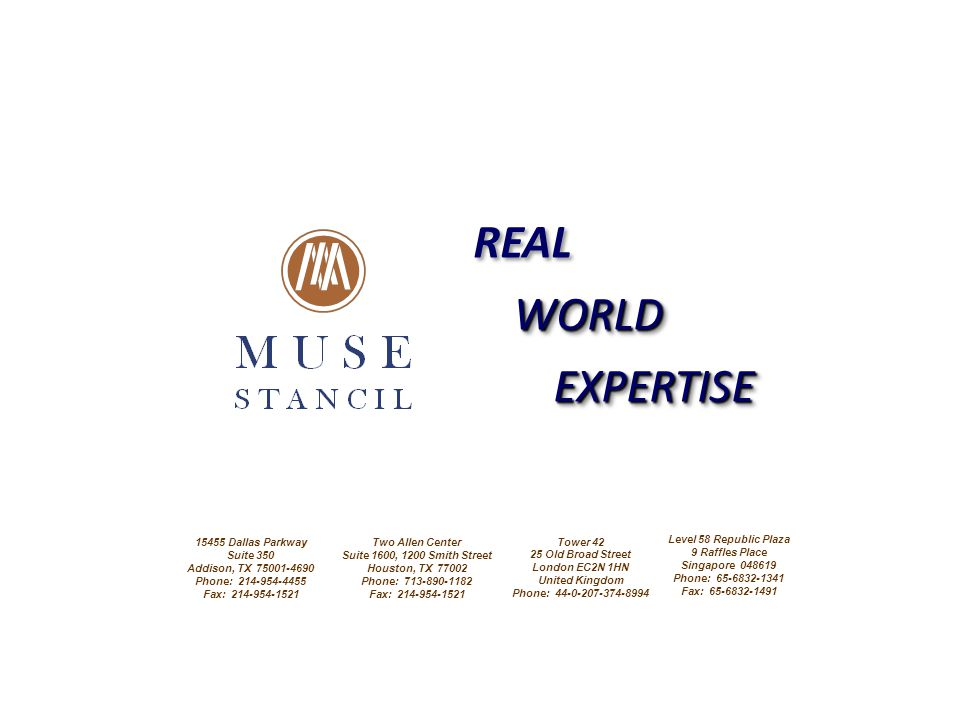 REAL WORLDWORLD EXPERTISEEXPERTISE 15455 Dallas Parkway Suite 350 Addison, TX 75001-4690 Phone: 214-954-4455 Fax: 214-954-1521 Two Allen Center Suite 1600, 1200 Smith Street Houston, TX 77002 Phone: 713-890-1182 Fax: 214-954-1521 Tower 42 25 Old Broad Street London EC2N 1HN United Kingdom Phone: 44-0-207-374-8994 Level 58 Republic Plaza 9 Raffles Place Singapore 048619 Phone: 65-6832-1341 Fax: 65-6832-1491