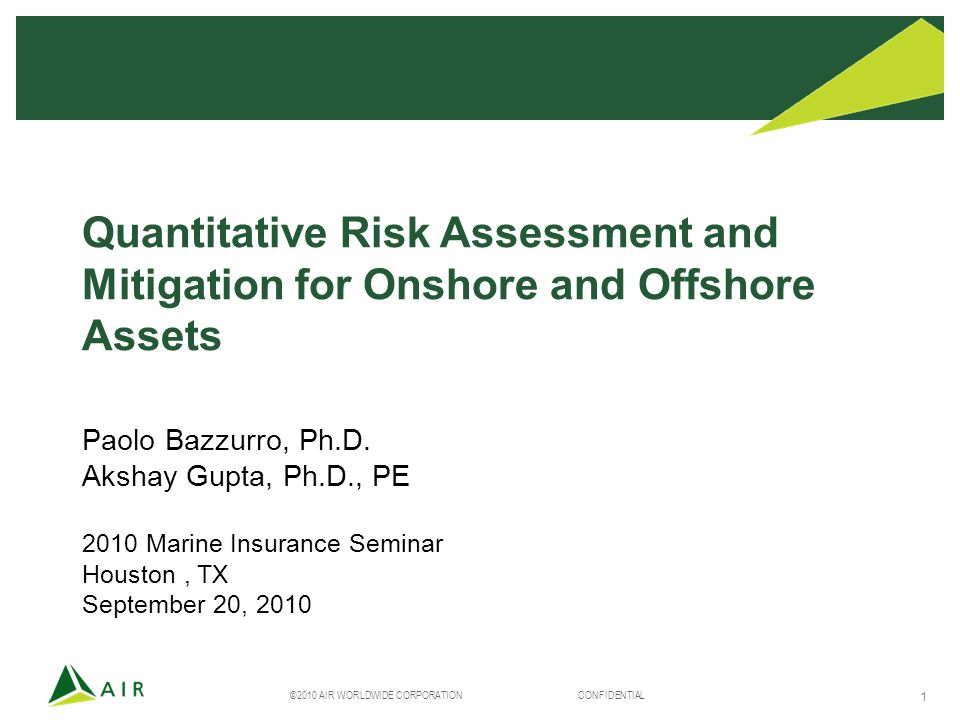 ©2010 AIR WORLDWIDE CORPORATION CONFIDENTIAL 1 Quantitative Risk Assessment and Mitigation for Onshore and Offshore Assets Paolo Bazzurro, Ph.D.