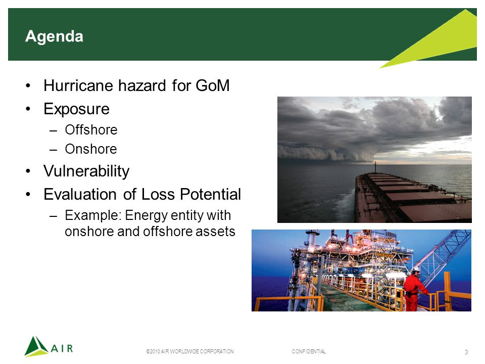 ©2010 AIR WORLDWIDE CORPORATION CONFIDENTIAL 3 Agenda Hurricane hazard for GoM Exposure –Offshore –Onshore Vulnerability Evaluation of Loss Potential