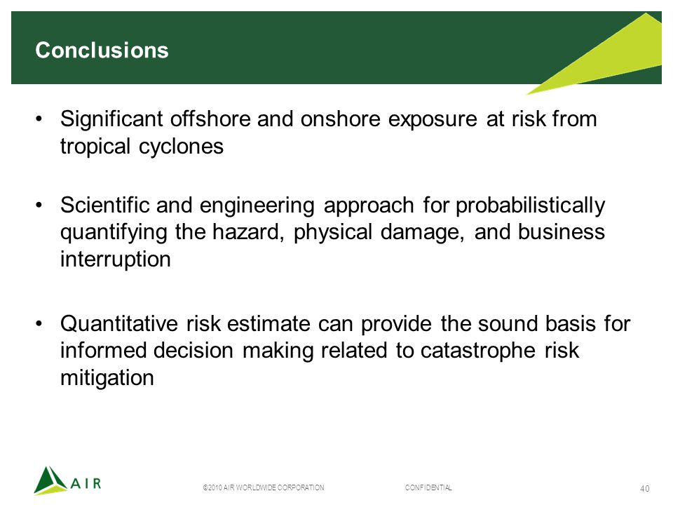 ©2010 AIR WORLDWIDE CORPORATION CONFIDENTIAL 40 Conclusions Significant offshore and onshore exposure at risk from tropical cyclones Scientific and engineering approach for probabilistically quantifying the hazard, physical damage, and business interruption Quantitative risk estimate can provide the sound basis for informed decision making related to catastrophe risk mitigation