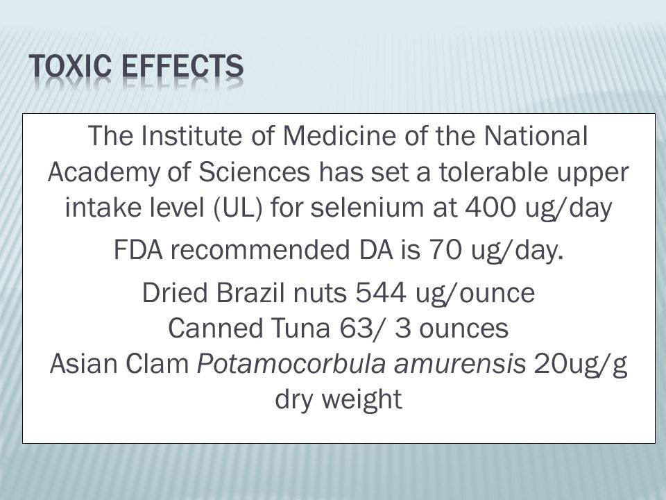 The Institute of Medicine of the National Academy of Sciences has set a tolerable upper intake level (UL) for selenium at 400 ug/day FDA recommended DA is 70 ug/day.