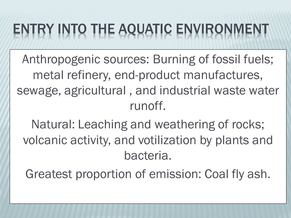 Anthropogenic sources: Burning of fossil fuels; metal refinery, end-product manufactures, sewage, agricultural, and industrial waste water runoff.