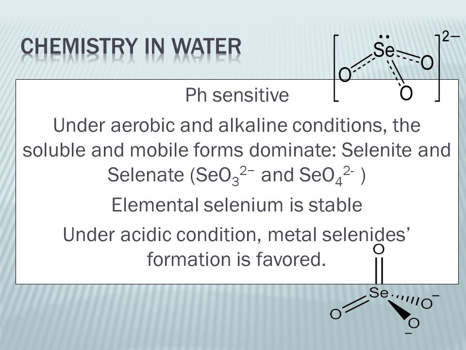 Ph sensitive Under aerobic and alkaline conditions, the soluble and mobile forms dominate: Selenite and Selenate (SeO 3 2− and SeO 4 2- ) Elemental selenium is stable Under acidic condition, metal selenides' formation is favored.