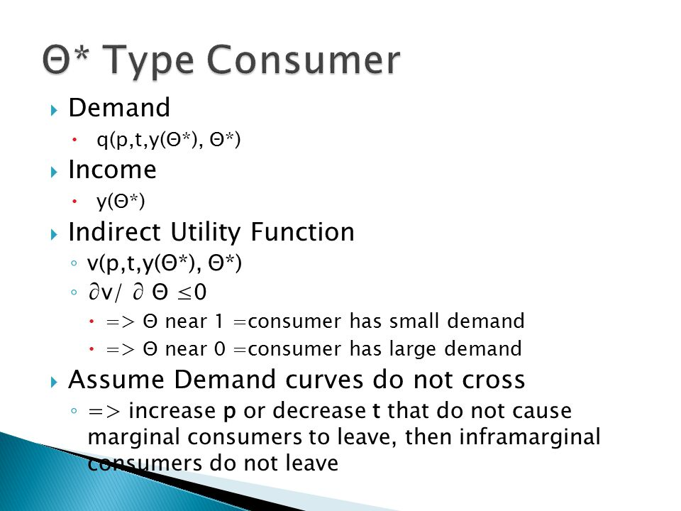  Demand  q(p,t,y(Θ*), Θ*)  Income  y(Θ*)  Indirect Utility Function ◦ v(p,t,y(Θ*), Θ*) ◦ ∂v/ ∂ Θ ≤0  => Θ near 1 =consumer has small demand  => Θ near 0 =consumer has large demand  Assume Demand curves do not cross ◦ => increase p or decrease t that do not cause marginal consumers to leave, then inframarginal consumers do not leave