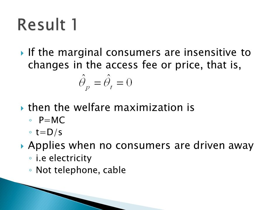 If the marginal consumers are insensitive to changes in the access fee or price, that is,  then the welfare maximization is ◦ P=MC ◦ t=D/s  Applies when no consumers are driven away ◦ i.e electricity ◦ Not telephone, cable