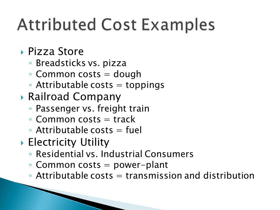  Pizza Store ◦ Breadsticks vs. pizza ◦ Common costs = dough ◦ Attributable costs = toppings  Railroad Company ◦ Passenger vs. freight train ◦ Common