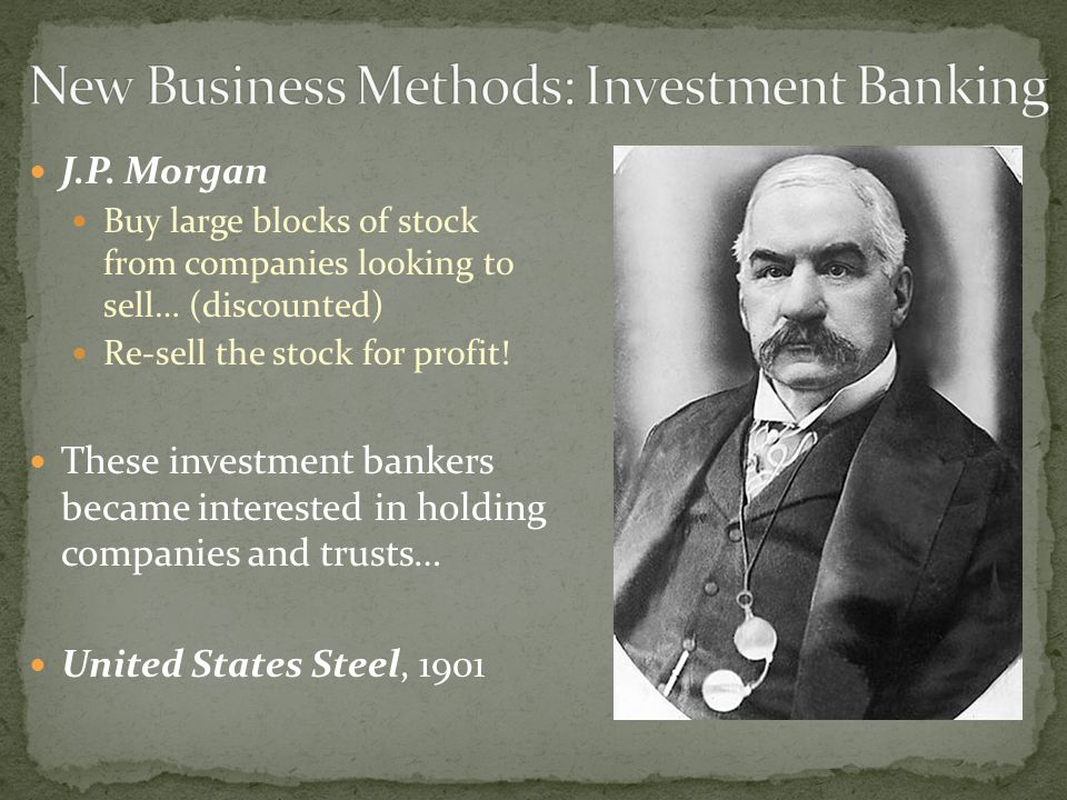 J.P. Morgan Buy large blocks of stock from companies looking to sell… (discounted) Re-sell the stock for profit! These investment bankers became inter