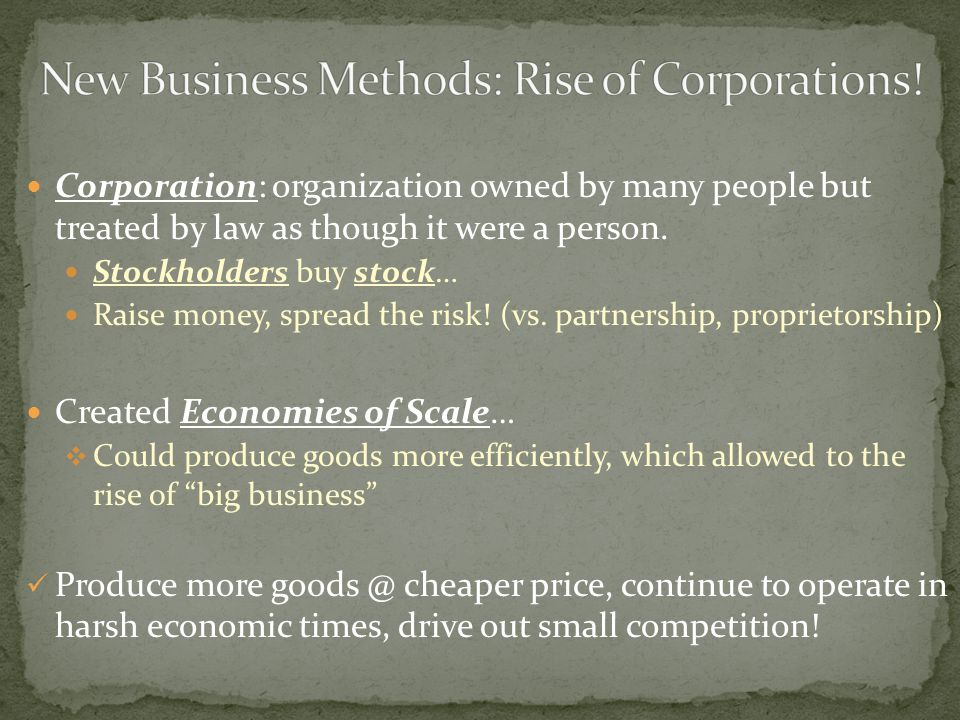 Corporation: organization owned by many people but treated by law as though it were a person.