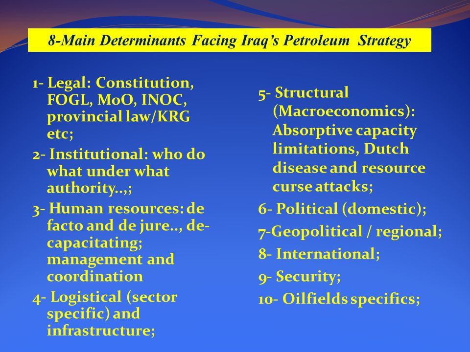 8-Main Determinants Facing Iraq's Petroleum Strategy 1- Legal: Constitution, FOGL, MoO, INOC, provincial law/KRG etc; 2- Institutional: who do what under what authority..,; 3- Human resources: de facto and de jure.., de- capacitating; management and coordination 4- Logistical (sector specific) and infrastructure; 5- Structural (Macroeconomics): Absorptive capacity limitations, Dutch disease and resource curse attacks; 6- Political (domestic); 7-Geopolitical / regional; 8- International; 9- Security; 10- Oilfields specifics;