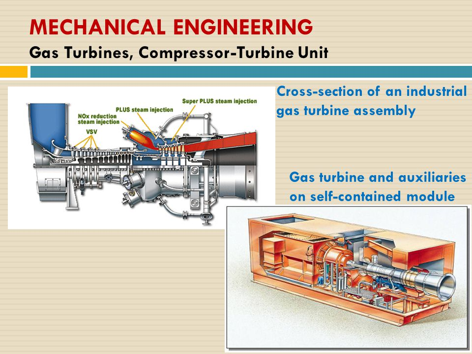 MECHANICAL ENGINEERING Gas Turbines, Compressor-Turbine Unit Gas turbine and auxiliaries on self-contained module Cross-section of an industrial gas t