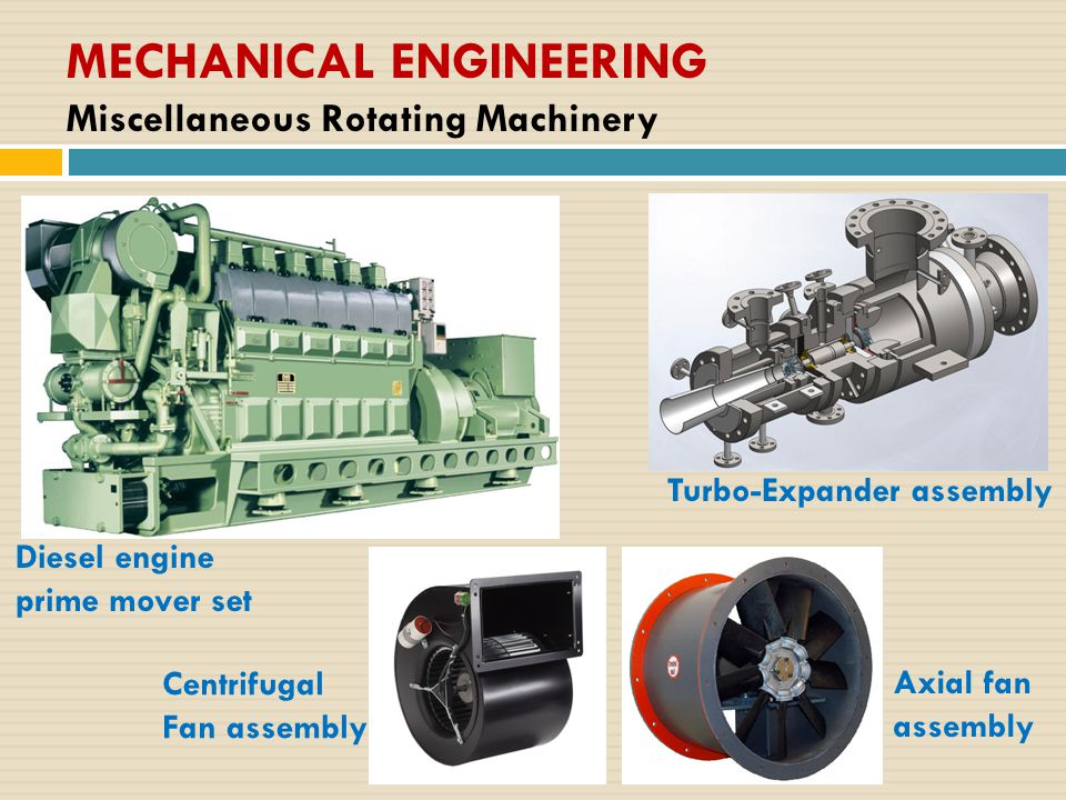 MECHANICAL ENGINEERING Miscellaneous Rotating Machinery Diesel engine prime mover set Turbo-Expander assembly Centrifugal Fan assembly Axial fan assem