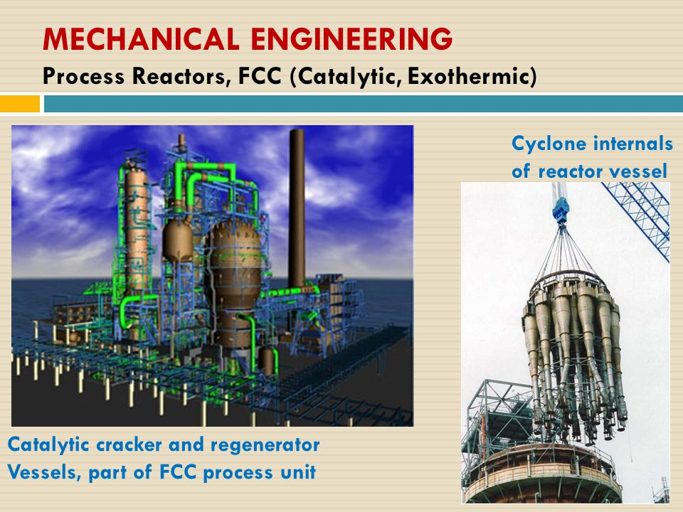 MECHANICAL ENGINEERING Process Reactors, FCC (Catalytic, Exothermic) Cyclone internals of reactor vessel Catalytic cracker and regenerator Vessels, part of FCC process unit