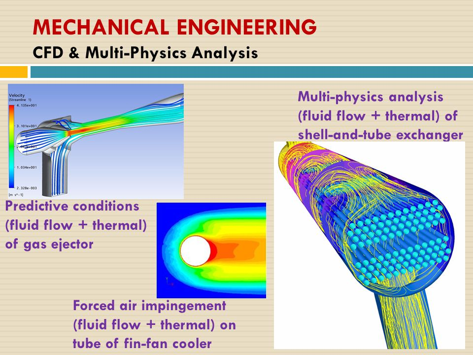 MECHANICAL ENGINEERING CFD & Multi-Physics Analysis Predictive conditions (fluid flow + thermal) of gas ejector Multi-physics analysis (fluid flow + thermal) of shell-and-tube exchanger Forced air impingement (fluid flow + thermal) on tube of fin-fan cooler