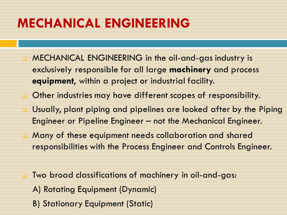 MECHANICAL ENGINEERING  MECHANICAL ENGINEERING in the oil-and-gas industry is exclusively responsible for all large machinery and process equipment,