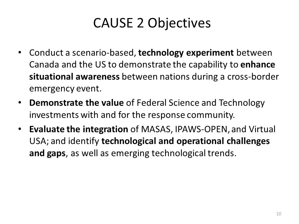 CAUSE 2 Objectives Conduct a scenario-based, technology experiment between Canada and the US to demonstrate the capability to enhance situational awareness between nations during a cross-border emergency event.