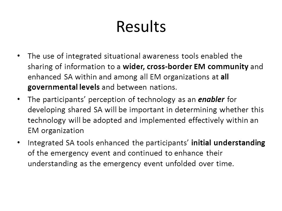 Results The use of integrated situational awareness tools enabled the sharing of information to a wider, cross-border EM community and enhanced SA within and among all EM organizations at all governmental levels and between nations.