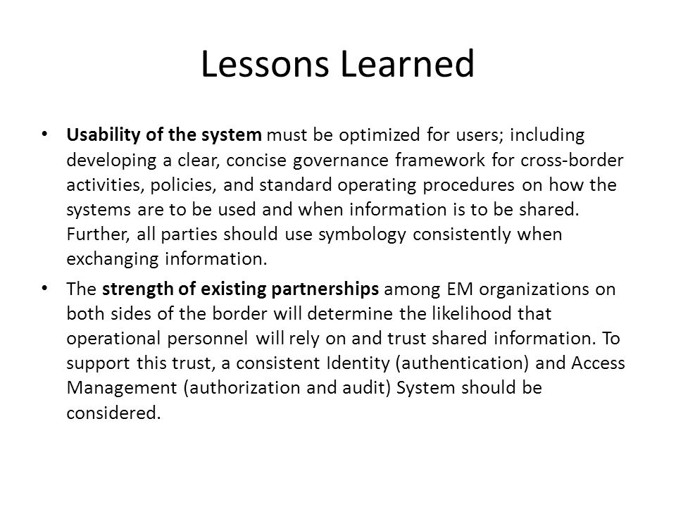 Lessons Learned Usability of the system must be optimized for users; including developing a clear, concise governance framework for cross-border activities, policies, and standard operating procedures on how the systems are to be used and when information is to be shared.