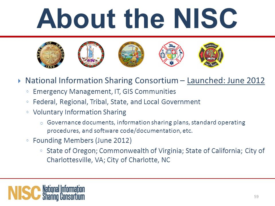  National Information Sharing Consortium – Launched: June 2012 ◦ Emergency Management, IT, GIS Communities ◦ Federal, Regional, Tribal, State, and Local Government ◦ Voluntary Information Sharing o Governance documents, information sharing plans, standard operating procedures, and software code/documentation, etc.
