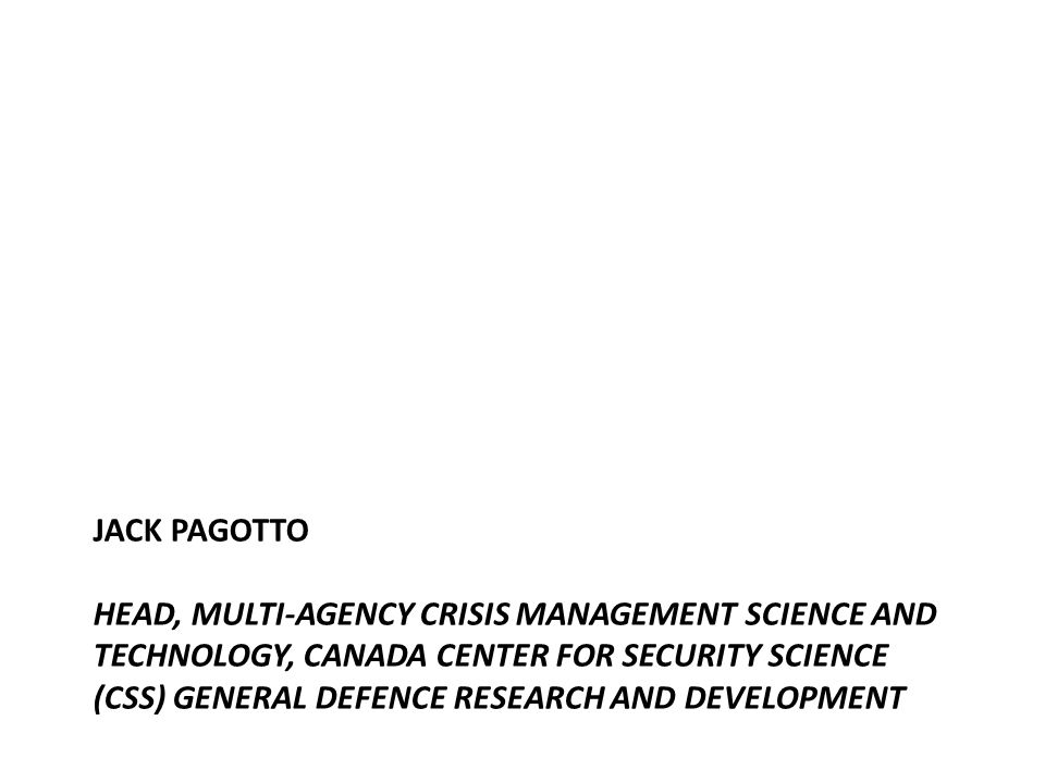 JACK PAGOTTO HEAD, MULTI-AGENCY CRISIS MANAGEMENT SCIENCE AND TECHNOLOGY, CANADA CENTER FOR SECURITY SCIENCE (CSS) GENERAL DEFENCE RESEARCH AND DEVELOPMENT