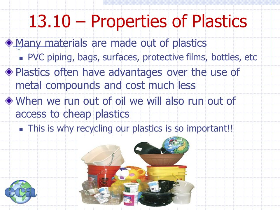 13.10 – Properties of Plastics Many materials are made out of plastics PVC piping, bags, surfaces, protective films, bottles, etc Plastics often have