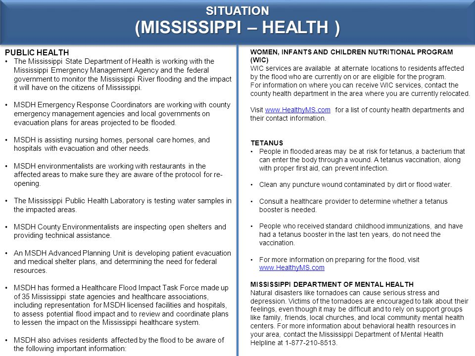 SITUATION (MISSISSIPPI – HEALTH ) PUBLIC HEALTH The Mississippi State Department of Health is working with the Mississippi Emergency Management Agency and the federal government to monitor the Mississippi River flooding and the impact it will have on the citizens of Mississippi.