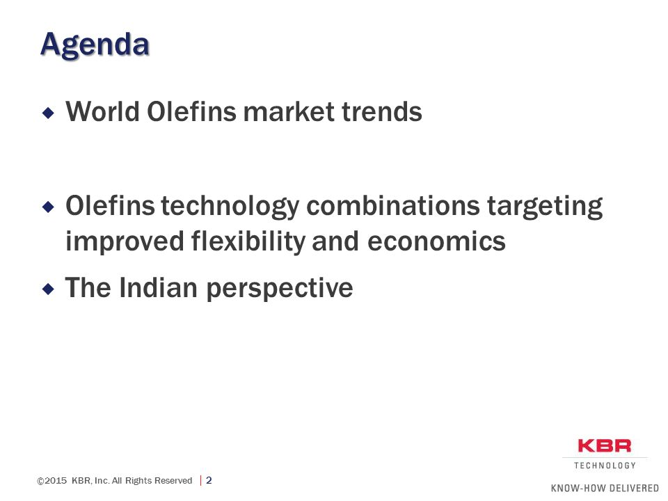 ©2015 KBR, Inc. All Rights Reserved  2 Agenda  World Olefins market trends  Olefins technology combinations targeting improved flexibility and econ