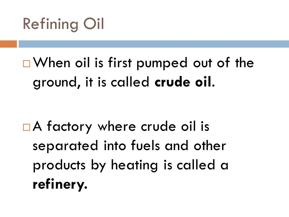 Refining Oil  When oil is first pumped out of the ground, it is called crude oil.  A factory where crude oil is separated into fuels and other produ