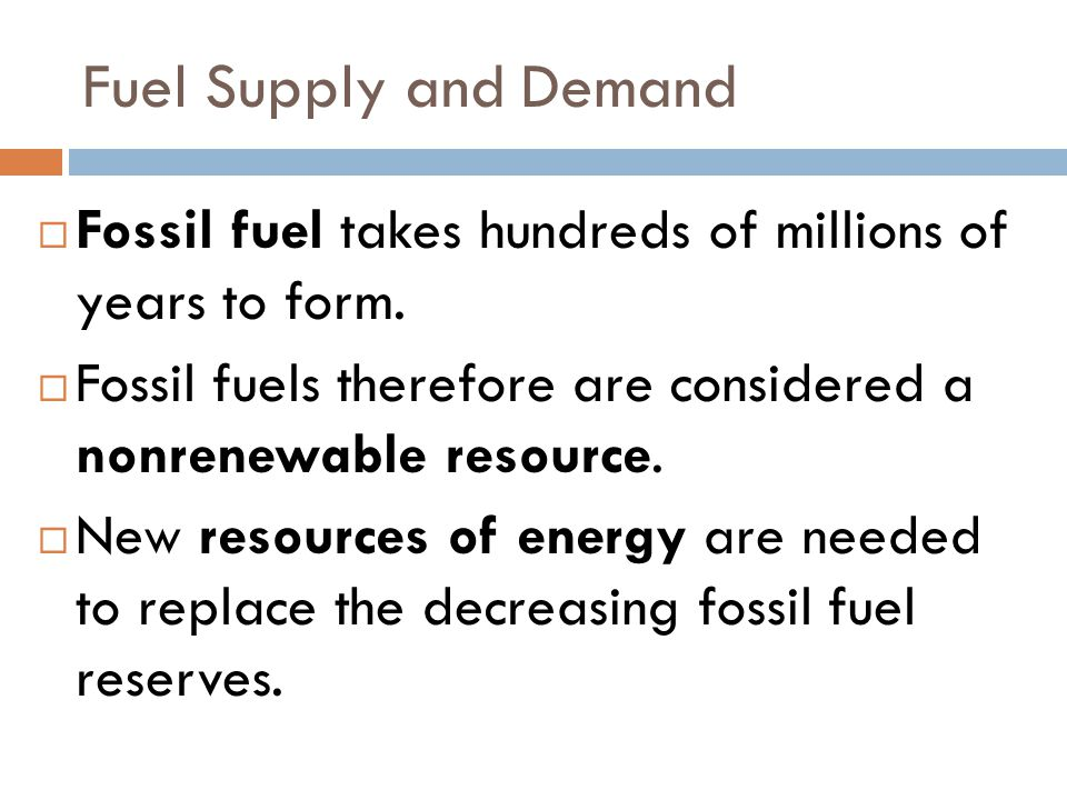 Fuel Supply and Demand  Fossil fuel takes hundreds of millions of years to form.  Fossil fuels therefore are considered a nonrenewable resource.  N