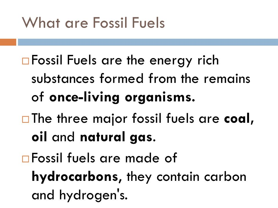 What are Fossil Fuels  Fossil Fuels are the energy rich substances formed from the remains of once-living organisms.  The three major fossil fuels a