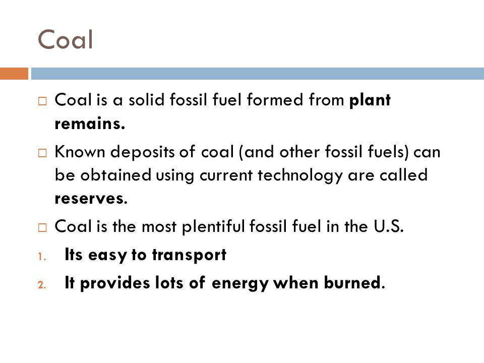  Coal is a solid fossil fuel formed from plant remains.  Known deposits of coal (and other fossil fuels) can be obtained using current technology ar