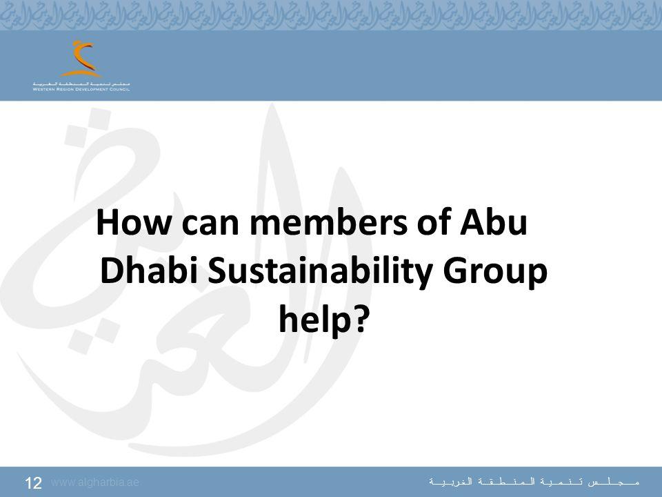 12 www.algharbia.ae مـــــجــــلـــــس تــــنـــمـــيــة الـــمــنــــطـــقـــة الـغـربـــيــــة How can members of Abu Dhabi Sustainability Group hel