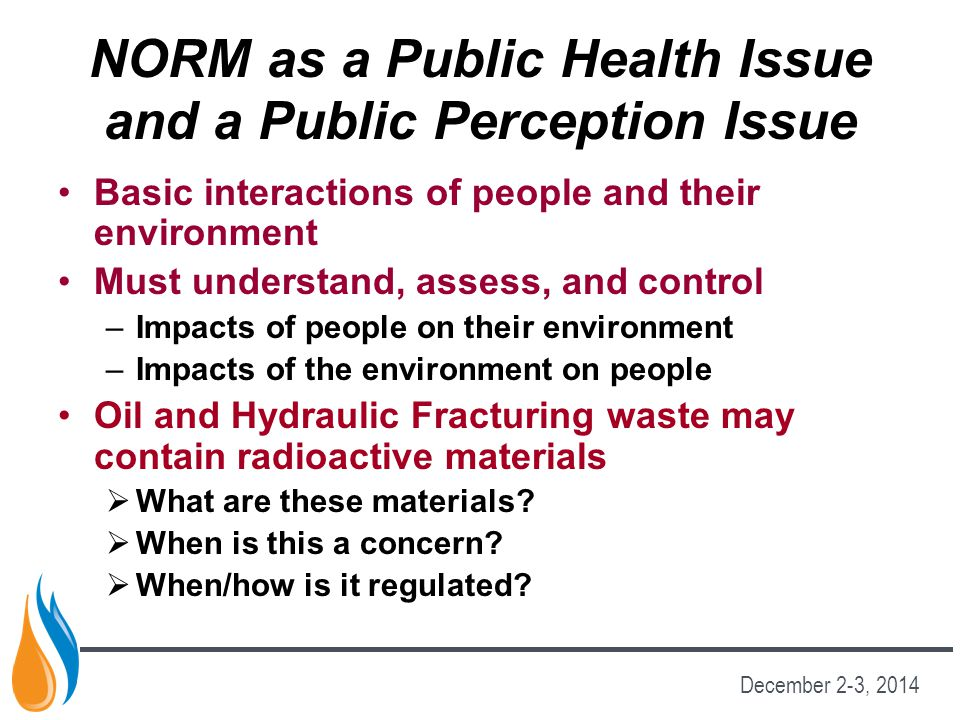 NORM as a Public Health Issue and a Public Perception Issue Basic interactions of people and their environment Must understand, assess, and control –Impacts of people on their environment –Impacts of the environment on people Oil and Hydraulic Fracturing waste may contain radioactive materials  What are these materials.